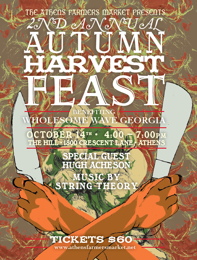 The 2nd Annual Autumn Harvest Feast is just around the corner.   Join 10 of our finest local chefs as they create a seasonal fall feast using local ingredients sourced from the Athens Farmers Market paired with wines provided by National Distributing     Participating Chefs Include:    Peter Dale - The National  Dean Neff - Five and Ten  Jessica Rothacker - Heirloom Cafe  Whitney Otawka - Farm 255  Aaron Phillips - The Last Resort Grill  Josh Aaron - The Savory Spoon  Sarah Dunning - Formerly of Gymnopedie  Matt Palmerlee - The Branded Butcher  Mimi Maumus - home.made catering  Emmanuel Stone - Harry's Pig Shop      2nd Annual Autumn Harvest Feast  Oct 14th   4 - 7pm   at The Hill - 1800 Crescent Ln, Athens  with special guest Hugh Acheson  music by String Theory  tickets $60 per guest       The  Athens Farmers Market  hosts the  Annual Harvest Feast  as a fundraiser for the  Wholesome Wave Georgia  program which allows us to double SNAP dollars at our market.  Since 2010, this program has doubled over $55,000 in EBT dollars. That's $110,000 in good food to the underserved and $110,000 in business for our local farmers!  In order to sustain Wholesome Wave's great success, we need to rally the community around the program through great fundraising.        Tickets  to the Harvest Feast are available at the Athens Farmers Market on Wednesdays and Saturdays and every day at   http://autumnharvestfeast2012.brownpapertickets.com/