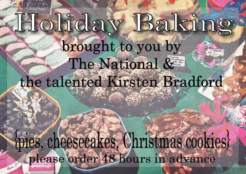 Holiday Baking by The National   Kirsten Bradford is again baking her famous pies, cheesecakes and cookies for us this holiday season.     chocolate hazelnut cheesecake with biscotti crust     30.00   pumpkin cheesecake with chocolate cookie crust    30.00   cranberry pecan tart (fluted pastry crust)    18.00  chocolate pecan tart (fluted pastry crust)    18.00   classic apple cinnamon pie      18.00   apple cranberry pie      18.00   key lime pie      18.00   1 dozen assorted holiday cookies    10.00    We require orders to be in 48-hours before pick-up  Christmas Eve pickup will be available from 12 noon-10 pm   Orders can be taken by phone: 706-549-3450  or email:  thenationalrestaurant@gmail.com