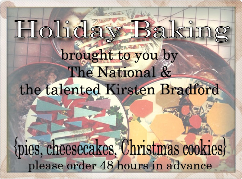 When the holidays get into full swing, sometimes baking is the last thing on your mind. Luckily, the extremely talented Kirsten Bradford is here to exceed all your holiday baking wishes! Just order from our wide selection of delicious pies, cheesecakes and holiday cookies and pick-up your treat from The National in as little as 48 hours. We will be open on Thanksgiving Eve and Christmas Eve for your convenience.      The Basics   all pies are 10 inches and serve 8-10 people {$20.00}   cheesecakes are 10 inches and serve 12-16 people {$30.00}   christmas cookies and assorted cookies {$9.00 per dozen}       Classic Golden Apple Pie   sweet pastry dough, golden delicious apples, cinnamon, brown sugar, vanilla   Golden Apple Cranberry   sweet pastry dough, golden delicious apples, cinnamon, brown sugar, vanilla, cranberries   Golden Apple Blackberry   sweet pastry dough, golden delicious apples, cinnamon, brown sugar, vanilla, blackberries   Pumpkin Spice   sweet pastry dough, pumpkin, spices, pecans   Pecan Pie   sweet pastry dough, toasted local pecans, bourbon   Chocolate Pecan Pie   sweet pastry dough, toasted local pecans, bourbon, chocolate   Cranberry Pecan Pie   sweet pastry dough, toasted local pecans, bourbon, cranberries   Pumpkin Cheesecake   with chocolate cookie crust   White Chocolate Cheesecake   with chocolate cookie crust   1 dozen shortbread Christmas cookies   assorted shapes with festive colored sugar topping   1 dozen shortbread Christmas cookies   mixed with assorted biscotti and cookies