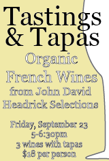 If you can't make it to the  wine dinner , or you just want a sneak peak of the wines, come to…       Happy Hour Tastings & Tapas   This Friday Night       September 23, 2011     5:00-6:30 pm,      three wines with tapas, $18 per person    in the bar, or at a reserved table in the dining room if you prefer         Tastings:       John David Headrick Selections Organic Wines From France     sauvignon blanc-chardonnay, Domaine des Huards, Cheverny, France, 2008    viognier, Le Paradou, Côtes du Luberon, France, 2009    gamay-malbec-cab franc-pinot noir, Le Claux Delorme, Valençay, France, 2008        Tapas:      triple crème cheese with plum jam    local arugula salad with fennel, nectarine and country ham    local zucchini fritters with Greek yogurt and Aleppo chili    pâte choux with curried chicken    our cured gravlax with tzatziki       call us at 706.549.3450 to make your reservation for our  Vegetarian Wine Dinner  on Wednesday, September 28 featuring five courses paired with these organic French wines