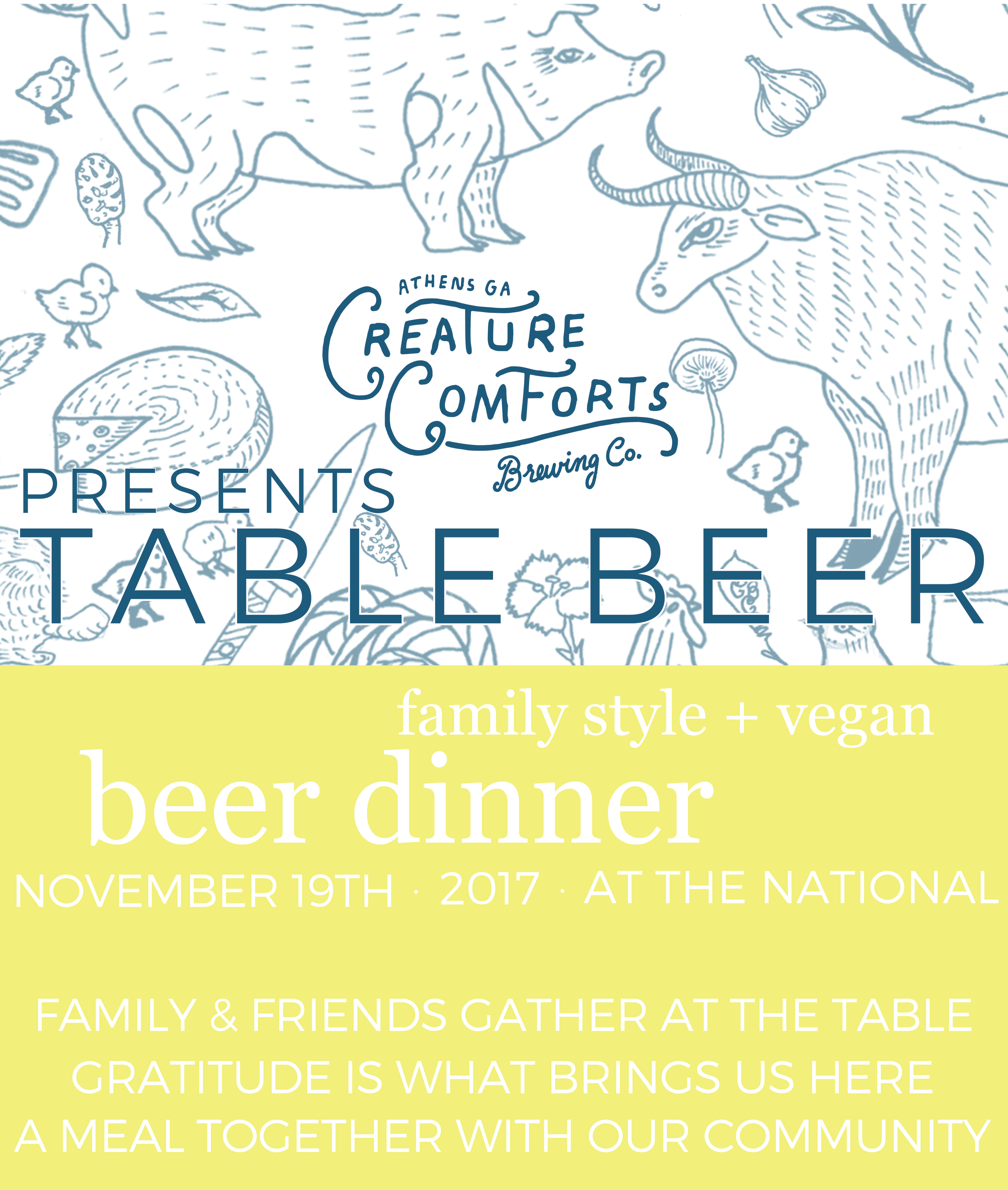 Please join us for a special beer release dinner celebrating the newest addition to the Creature Comforts family, TABLE BEER. Table Beer was created to enjoy with food, friends and family, so on Sunday, November 19 we gather for a family-style beer dinner here at The National. As food is passed around large communal tables and beer poured for one another, we can be grateful for all we have in our community.  Tickets are $65 including tax and gratuity; if you haven't purchased a ticket in advance, they will be sold at the door. Please arrive at 6pm for hors d'oeuvres and conversation.