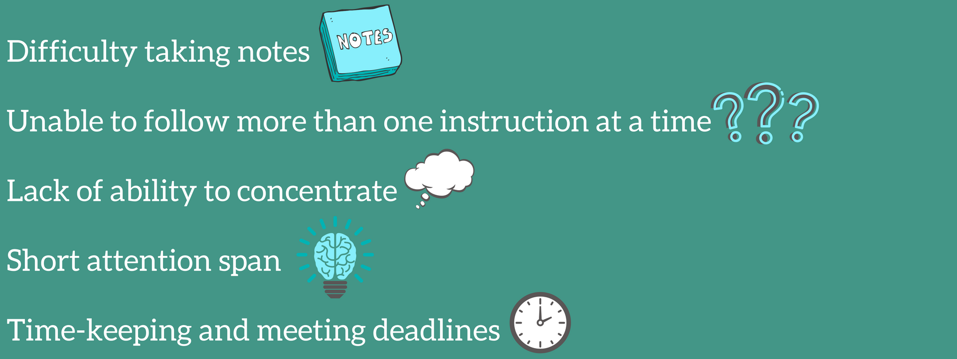 Difficulty taking notes, Unable to follow more than one instruction at a time, lack of ability to concentrate, short attention span, time-keeping and meeting deadlines.