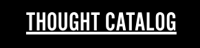 Thought Catalog is an online magazine o empower creative people by helping them realize their artistic visions on their own terms with over 30 million monthly readers. The site serves as a platform for emerging and seasoned writers to voice their thoughts and to flourish creatively.