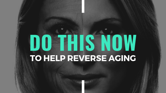 What Can You Do Now To Help Reverse Aging?