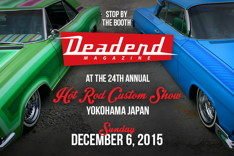 Stop by the Deadend Magazine booth at the Hot Rod & Custom Show in Yokohama Japan.