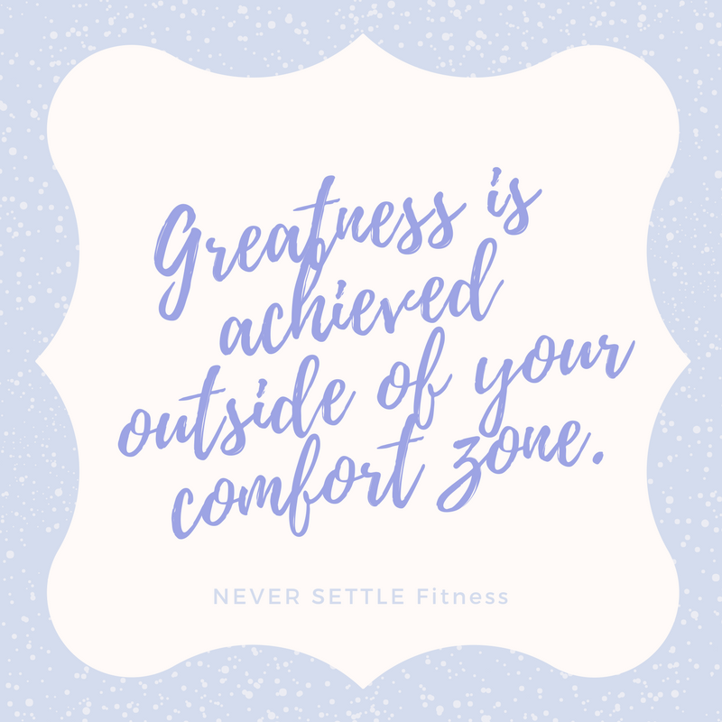 Greatness is achieved outside of your comfort zone.