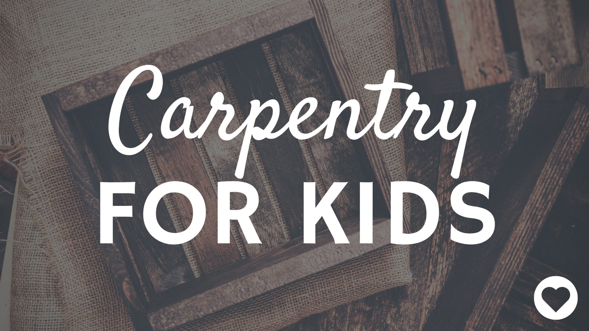 CARPENTRY FOR KIDS