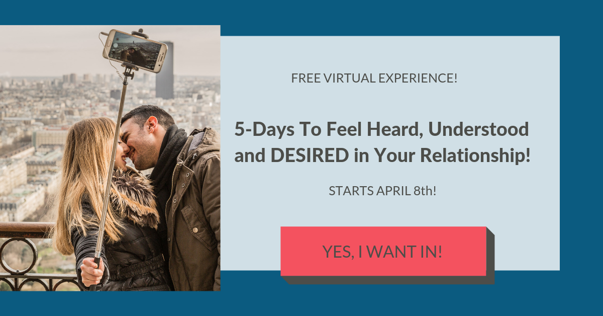 P.S. Don't forget to save your spot for the FREE 5-DAY VIRTUAL EXPERIENCE: 5-Days To Feel Heard, Understood and DESIRED in Your Relationship/Marriage.  Click here.