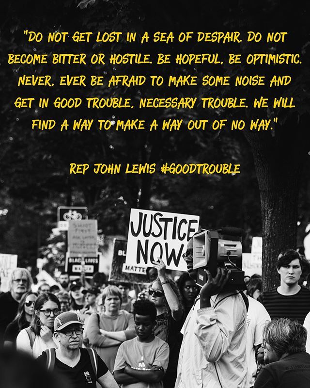 "A welcomed reminder these days... """"Do not get lost in a sea of despair. Do not become bitter or hostile. Be hopeful, be optimistic. Never, ever be afraid to make some noise and get in good trouble, necessary trouble. We will find a way to make a way out of no way."" - @repjohnlewis #goodtrouble"
