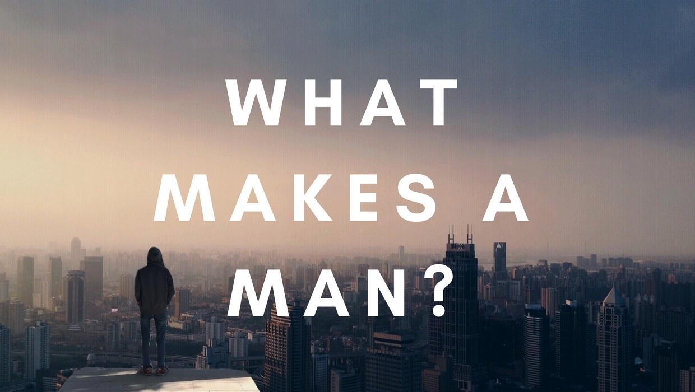 WHAT MAKES A MAN?.jpg