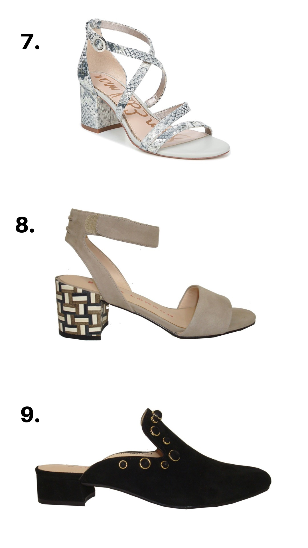 - 7. The Serpent Strappy heels that we cannot get enough of this season. The best part about this print is it can easily be worn with all colors. Snake print is the new neutral.CLICK TO PURCHASE——————————————-8. The Neutral Territory sandal with a low block heel can effortlessly be worn from day to evening. Throw these in your suitcase for your next adventure.CLICK TO PURCHASE——————————————-9. The Black Out Mules are easy to slip on and off. Transform an everyday outfit into a sophisticated look with these stylish mules. Pair with denim and a button up or a little black dress for date night.CLICK TO PURCHASE