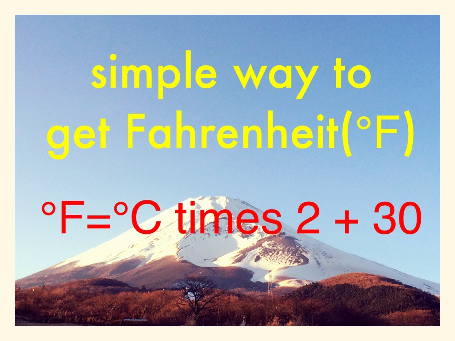 It works most of the time!! Simple math to get you the temperature from Celsius to Fahrenheit for those Fahrenheit people!! So if it is 30 degrees Celsius in summer day in Tokyo, you multiply by 2 and add 30. So it will be 90 degrees Fahrenheit. Got it? It is not super scientific accurate number but give you the ball park. Hope this helps. I don't want you to be freeze to death or sweat you to death.
