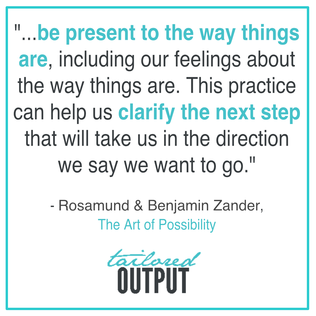 "[Quote: ""...be present to the way things are, including our feelings about the way things are. This practice can help us clarify the next step that will take us in the direction we say we want to go."" by Rosamund & Benjamin Zander, The Art of Possibility]"