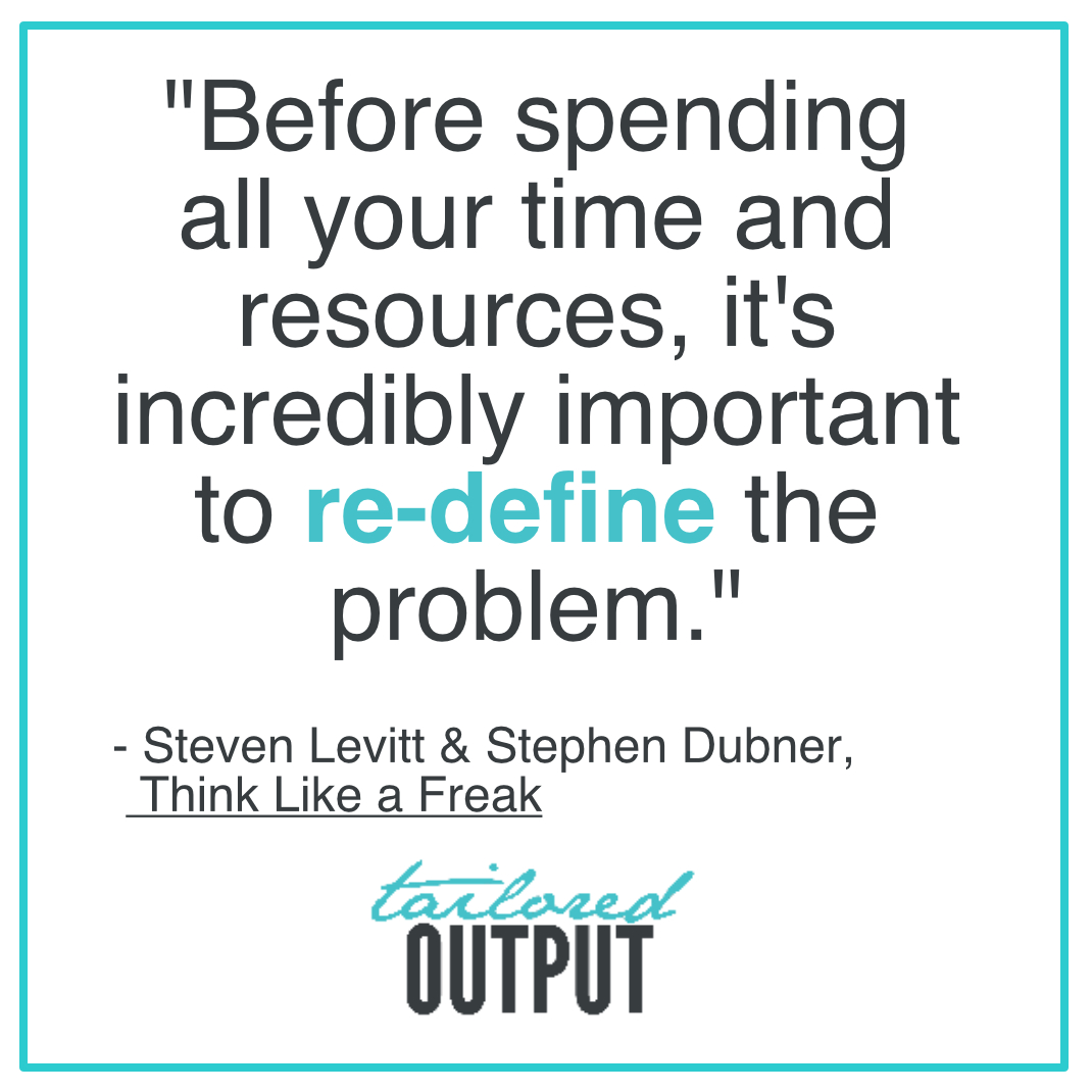 """[Quote: """"Before spending all your time and resources, it's incredibly important to re-define the problem."""" - Steven Levitt & Stephen Dubner, Think Like a Freak"""