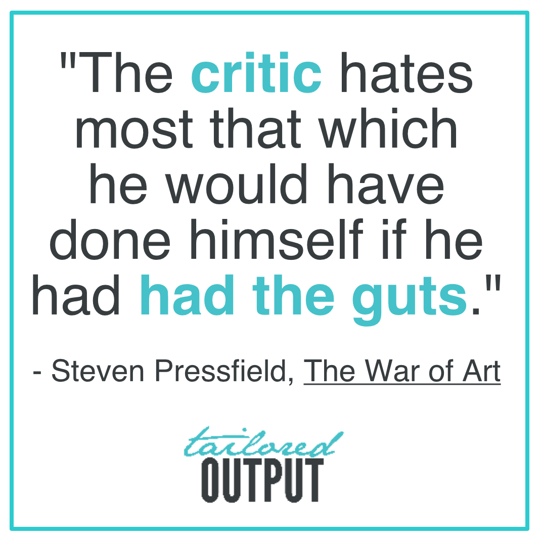 """[Quote: """"The critic hates most that which he would have done himself if he had had the guts."""" - Steven Pressfield, The War of Art]"""