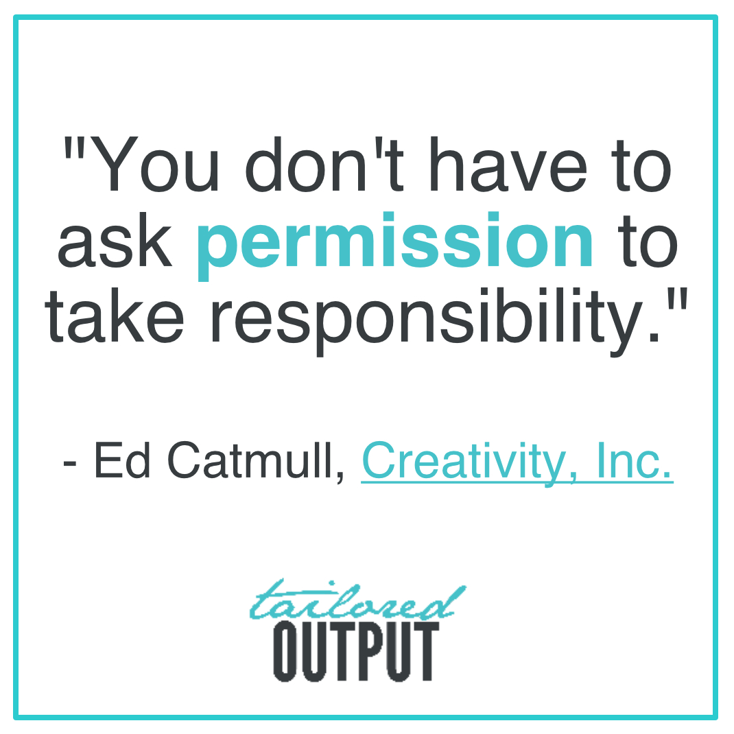 """[Quote: """"You don't have to ask permission to take responsibility."""" - Ed Catmull,  Creativity, Inc."""