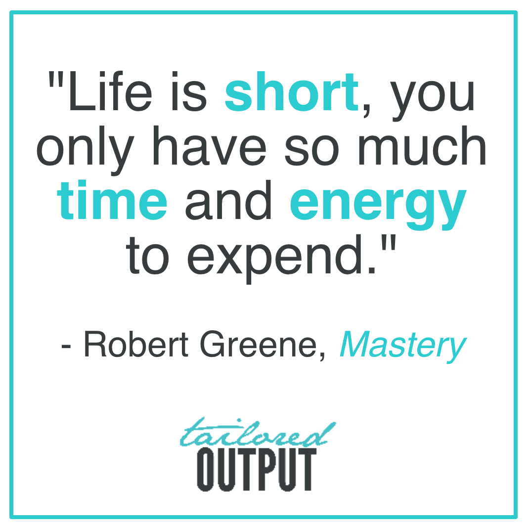 "[Quote: ""Life is short, you only have so much time and energy to expend."" - Robert Greene,  Mastery ]"