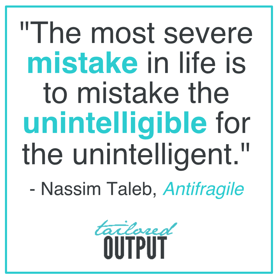 """[Quote: """"The most severe mistake in life is to mistake the unintelligible for the unintelligent."""" - Nassim Taleb,  Antifragile ]"""