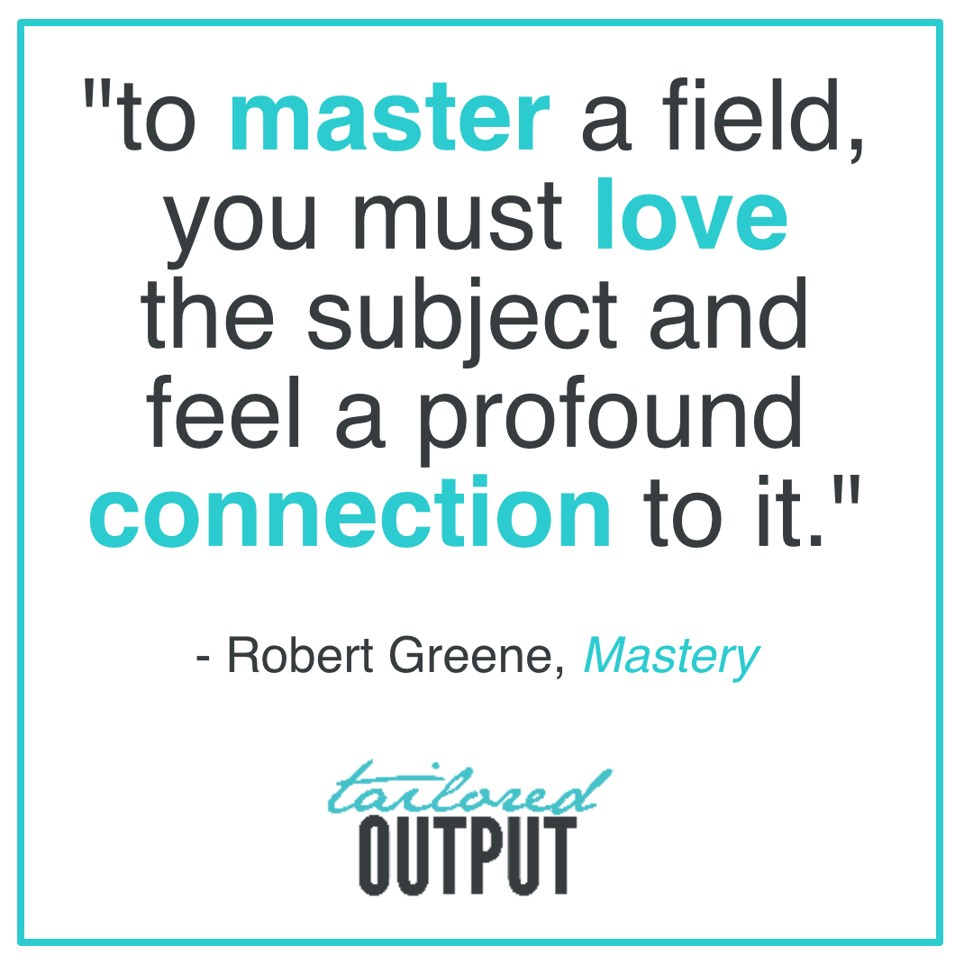 """""""to master a field, you must love the subject and feel a profound connection to it."""" - Robert Greene,  Mastery"""
