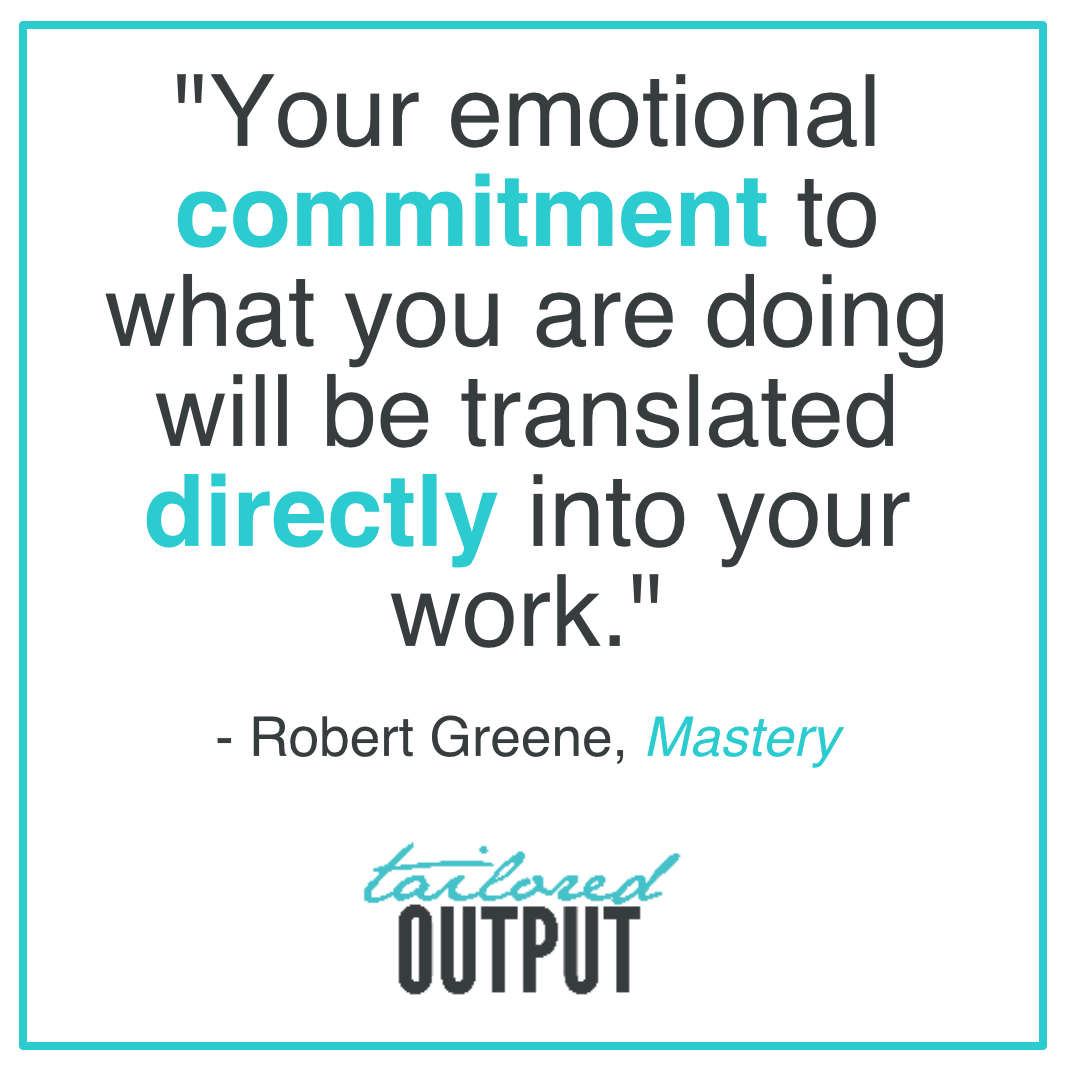 """""""Your emotional commitment to what you are doing will be translated directly into your work."""" - Robert Greene,  Mastery"""