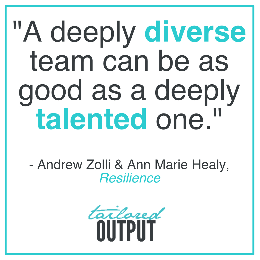 "[Quote: ""A deeply diverse team can be as good as a deeply talented one."" - Andrew Zolli & Ann Marie Healy, Resiliance]"