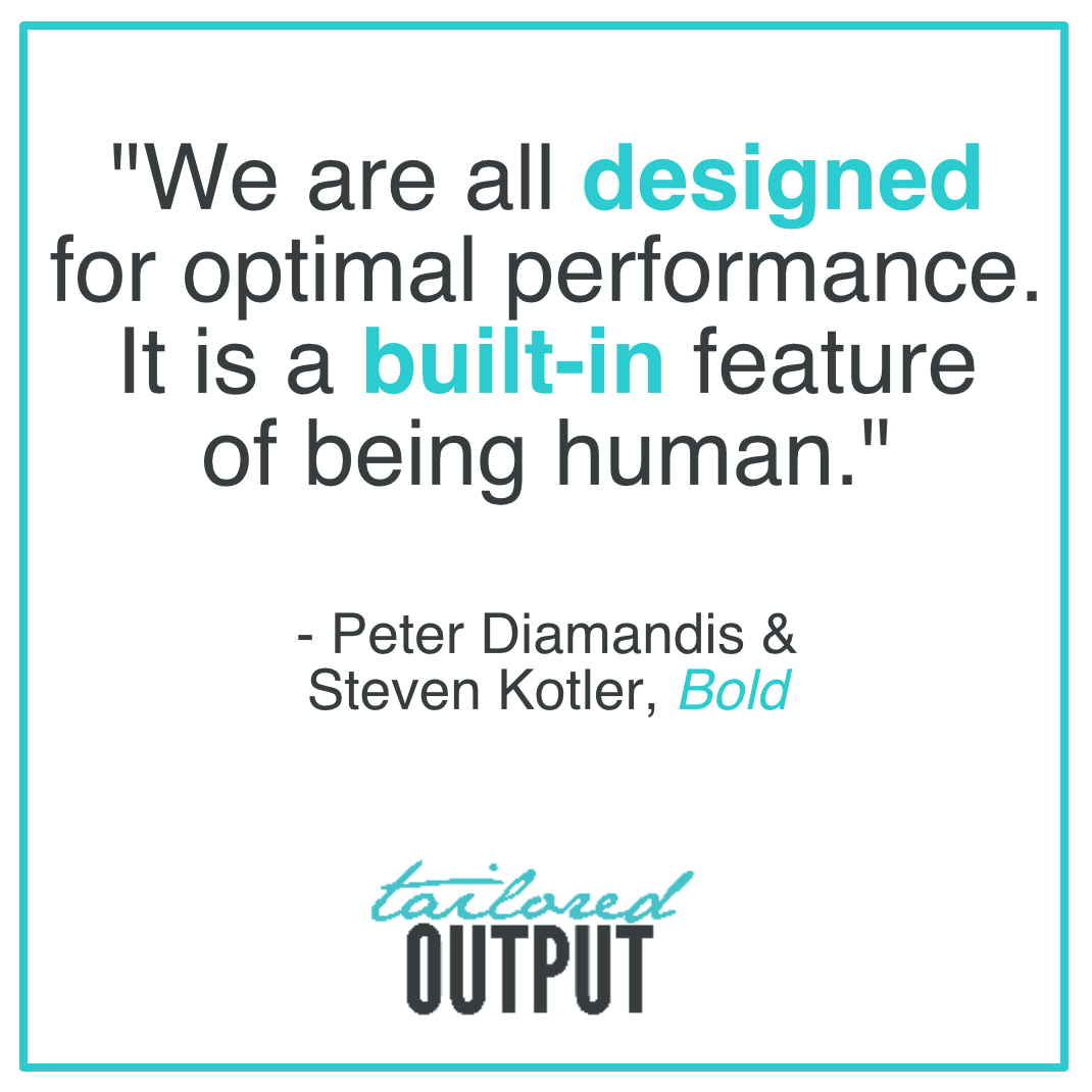 "[Quote: ""We are all designed for optimal performance. It is a built-in feature of being human."" - Peter Diamandis & Steven Kotler,  Bold ]"