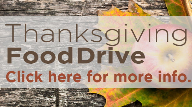 THANKSGIVING FOOD DRIVE - November 8th -15th   Let's share God's love in a practical way by providing food items for those in need! All donations will go to a local ministry partner, My Brother's Keeper, for their food distribution. All items will be collected on Sundays, November 8th and 15th ONLY! You can get the item list by going  HERE .