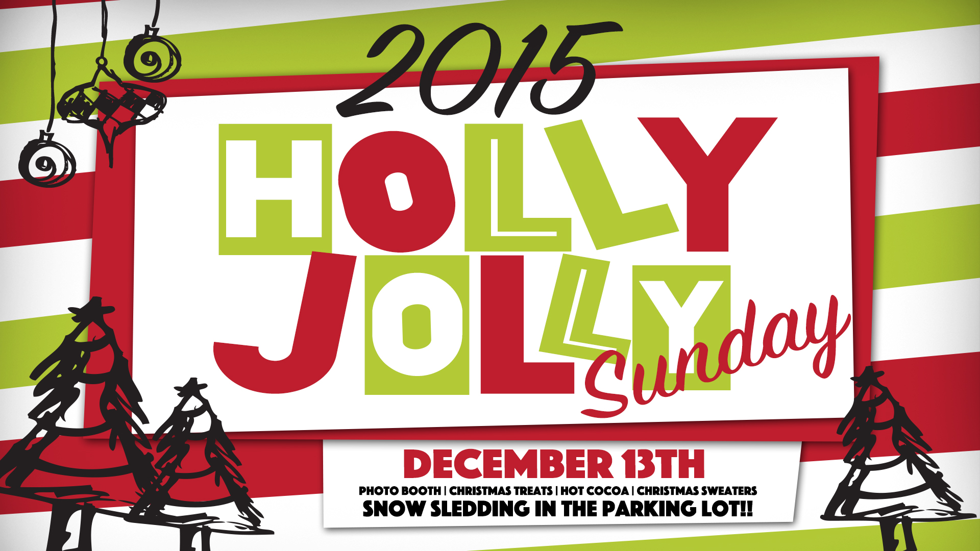 HOLLY JOLLY Sunday - Sunday, December 13  The most fun Sunday morning of the season is back! We will have Christmas treats in the lobby, the Ugly Christmas Sweater Photo Booth (step-up your game people!), and SNOW SLEDDING in the parking lot!! That's right we said SNOW SLEDDING. Invite every stinkin' person you know to join us for a fun morning at Crossbridge.