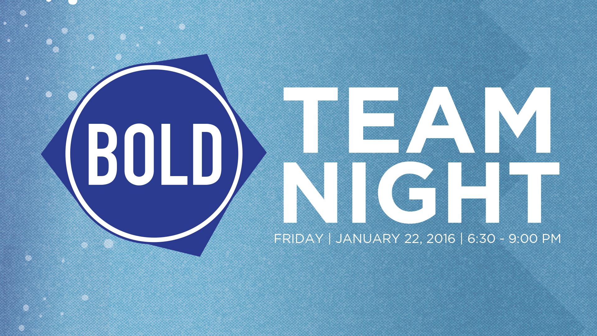BOLD TEAM NIGHT (For all Leaders and Volunteers) -JANUARY 22nd 6:30-9:00 PM   We are coming up on the one year anniversary of  BOLD!  We want to  CELEBRATE all that God has been doing, give updates on where we are and look ahead to where we believe God is taking us!  We want every leader and volunteer to join us for one massive  TEAM NIGHT!  We will have plenty of food (COME HUNGRY!), desserts, music and surprises. Spouses are invited and childcare is provided for birth thru 5th grade. Childcare reimbursements will also be available.  Please RSVP  HERE to reserve childcare and to let us know how much food to get.