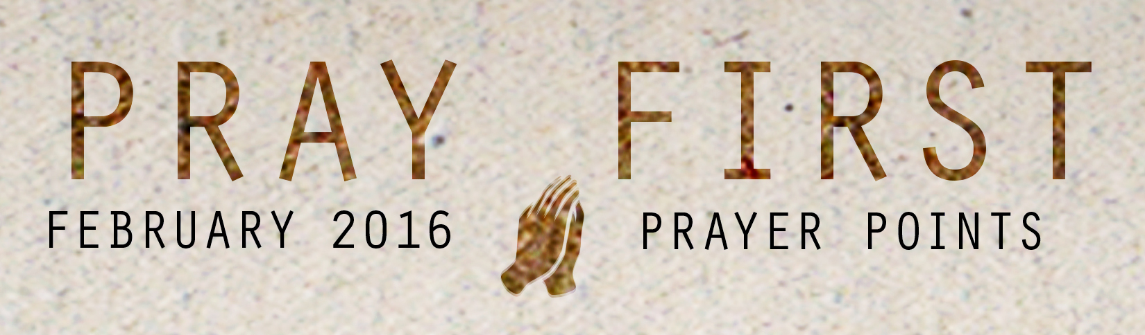 FEBRUARY PRAYER POINTS     Access your copy of the February 2016 Prayer Points  HERE !