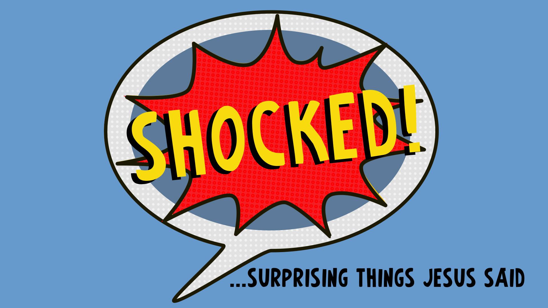 NEW SERMON SERIES BEGINS THIS SUNDAY: SHOCKED...Surprising Things Jesus Said