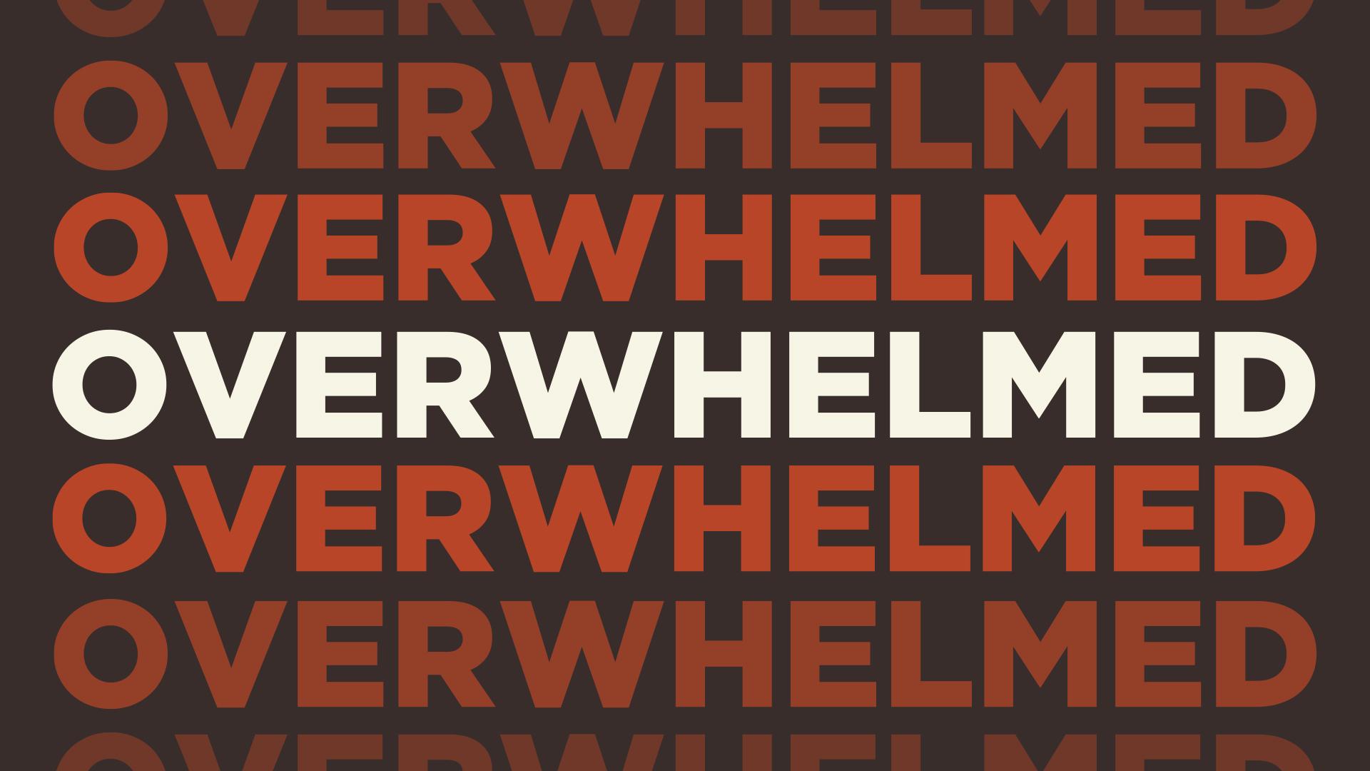 OVERWHELMED . . . New sermon series begins this week!