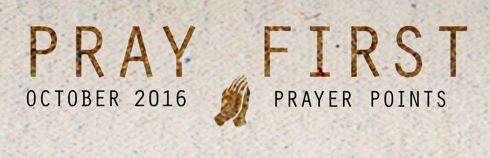 OCTOBER PRAY  ER POINTS    Access your copy of the October 2016 Prayer   Points  HERE !