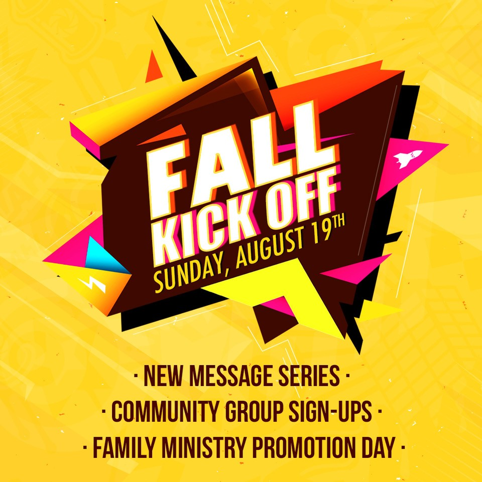 2018 FALL KICKOFF | AUGUST 19   - New Message Series - Community Group Sign-Ups - Family Ministry Promotion Day    For children moving into a new ministry area, we have the preview events below:   SUNDAY, AUGUST 12  8:30 AM: Upcoming Kindergarten Donut Breakfast 12:45 PM: Upcoming 5th Gr.Pizza Lunch 4:30-7 PM: Upcoming 7th Gr. Connexus Open House   SIGN UP KINDER    SIGN UP 5TH GRADE