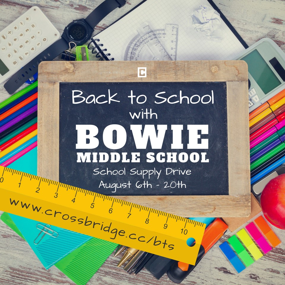 SCHOOL SUPPLY DRIVE | AUGUST 5 & 12    For the next two Sundays we are collecting school supplies for our friends and future neighbors at Bowie Middle School. For a list of needed items, please visit  www.crossbridge.cc/bts and bring your donations to the Lobby on August 5th and 12th.