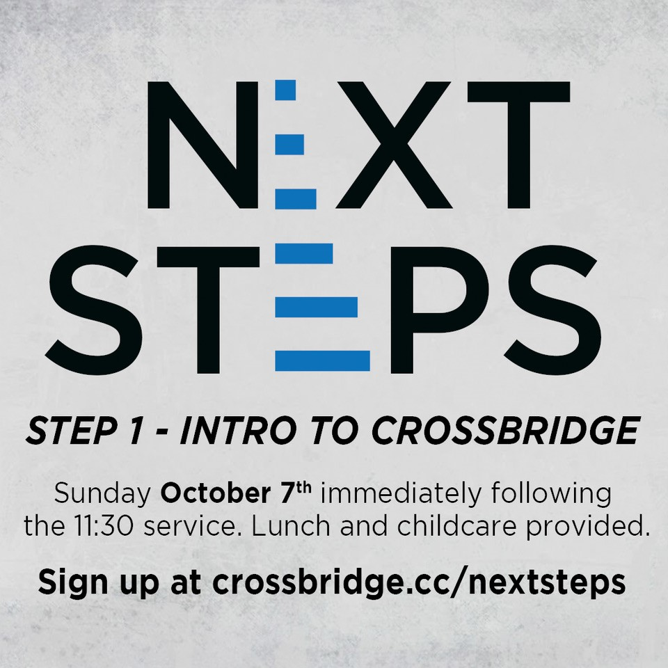 INTRO TO CROSSBRIDGE | OCTOBER 7    If you are new or newer to Crossbridge, we invite you to Intro to Crossbridge. This is a great step to connect to what God is doing at Crossbridge, what He wants to do in your life and how those two things fit together.   This class takes place in the Fifty6 room following the 11:30 service and is taught by our Lead Pastor. Lunch and childcare are provided.      SIGN UP HERE