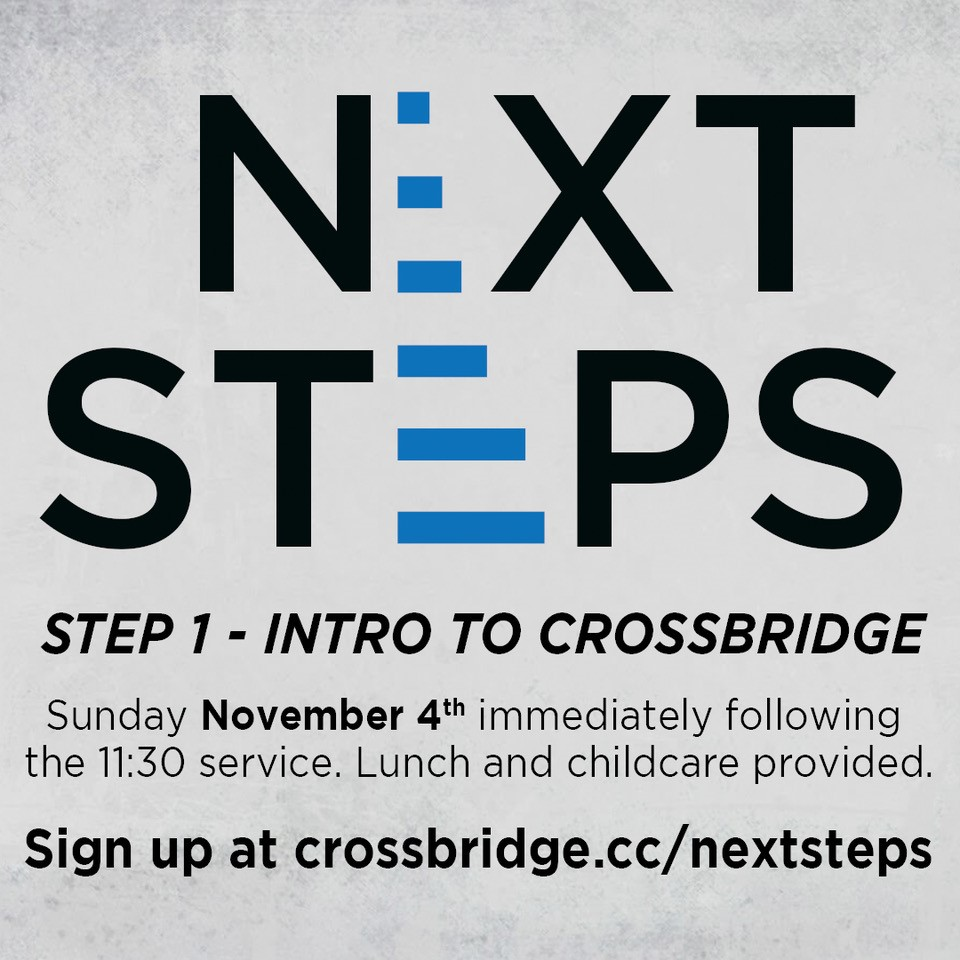 INTRO TO CROSSBRIDGE | NOVEMBER 4   If you are new or newer to Crossbridge, we invite you to Intro to Crossbridge which is Step 1 of our Next Steps process. This is a great step to connect to what God is doing at Crossbridge, what He wants to do in your life and how those two things fit together.   This class takes place in the Fifty6 room following the 11:30 service and is taught by our Lead Pastor. Lunch and childcare are provided. Click  HERE  for more information and to register.