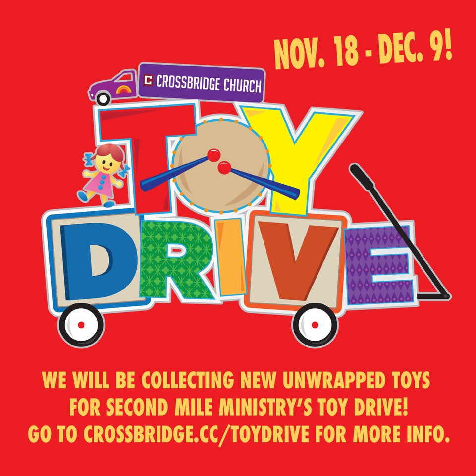 TOY DRIVE | NOVEMBER 18 - DECEMBER 9   We are collecting new, unwrapped toys under the Christmas Tree in the Lobby to benefit families served by Second Mile on Sundays through December 9th. Please visit  crossbridge.cc/toydrive  for a list of needed items and more information. Thank you for helping serve our community!