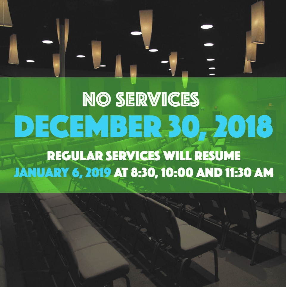 "NO SERVICES SUNDAY, DECEMBER 30, 2018  We will not have any services Sunday, December 30th. Join us as we kick off 2019 with a brand-new series ""DETOX"" as services resume Sunday, January 6th at 8:30, 10:00 & 11:30 AM."