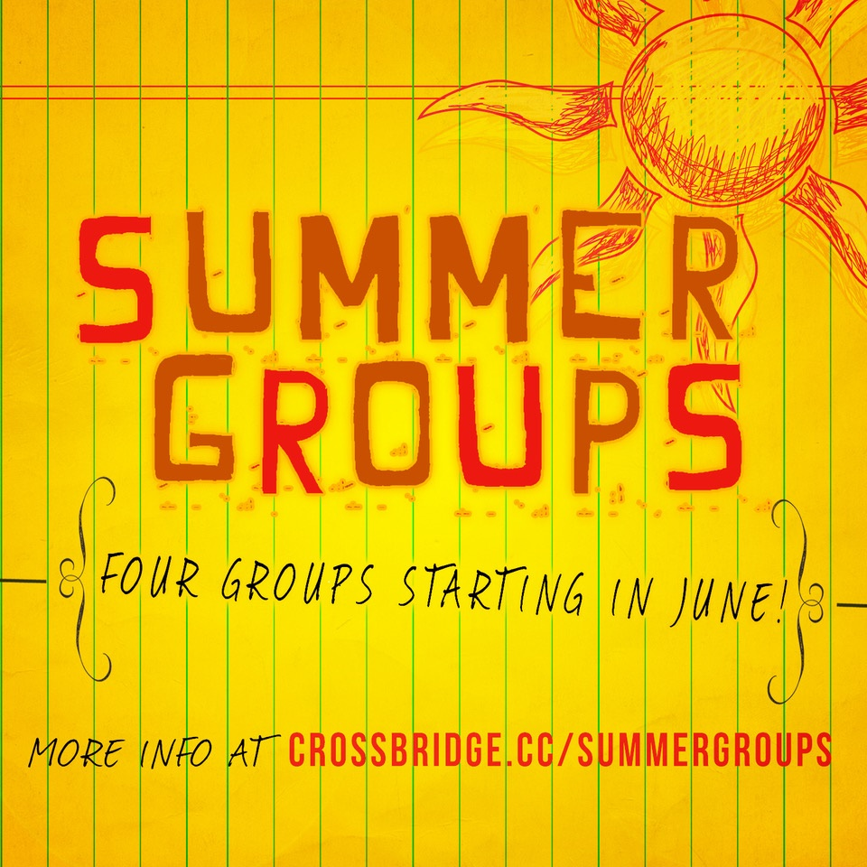 SUMMER GROUPS | START IN JUNE   At Crossbridge, we believe life is meant to be shared in circles through groups. This summer we are launching four new interest-based groups that will be hosted at Crossbridge Church. If you've never tried a group before, this would be a great start. Click  HERE  for more details and to register.
