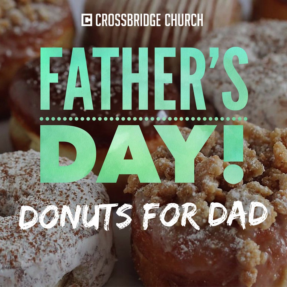 FATHER'S DAY | DONUTS FOR DAD | JUNE 16  On June 16th, we will honor Dads with Donuts after each service. You won't want to miss this opportunity to invite your Dad, your friend's Dad or any Dad to come THIS SUNDAY for this special treat in their honor.