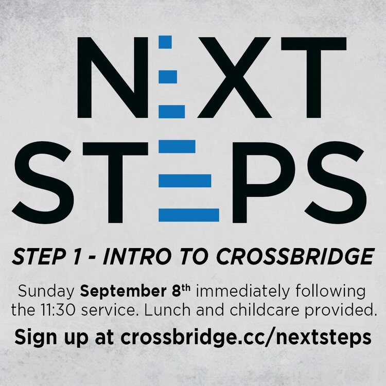 INTRO TO CROSSBRIDGE | SEPTEMBER 8   If you are new or newer to Crossbridge, we invite you to Intro to Crossbridge which is Step 1 of our Next Steps process. This is a great step to connect to what God is doing at Crossbridge, what He wants to do in your life and how those two things fit together.   This class takes place in the Fifty6 room following the 11:30 service and is taught by our Lead Pastor. Lunch and childcare are provided. Click  HERE  for more information and to register.