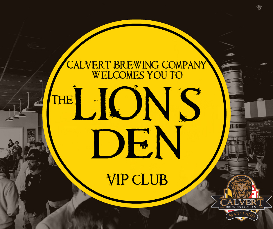 We invite you to join Calvert Brewing Company, on August 27th, as we launch our VIP club, The Lion's Den!! The party kicks off at 12 PM at our Upper Marlboro location. We will have Live music by Matt McConville and food by Smokin' Jar Head. If the sun is shining, we will have our outdoor area set up and cornhole ready to roll!!  The best part is, all you Very Important People who enter the Lion's Den on August 27th, will receive $10 off the membership fee!! Forms for sign up will be available through the bar staff. Here are some of the exciting perks that will be available only to our VIPs:  - Members will drink from a special edition 22 oz glass in our Tap Room for the same price as our pint glass, anytime you come in and see us! - Two complimentary cover charges EVERY weekend at our Prince Frederick Beer Garden ($16 value each time!) - A complimentary pint on your birthday - Receive a complimentary 64oz growler with a complimentary fill of select beers -Invitations to exclusive Lion's Den club member parties and events -Advanced ticket sales and special pricing to Running Hare Vineyard events -*Receive 4 special release bombers (seasonal, experimental or small batch beers) at a 25% discount, 3 times per year ($80 savings per year)  Single memebership fee $89 plus the cost of bombers Dual membership fee $119 plus the cost of bombers  Sign up for the Lion's Den will be available at both locations after the August 27th launch party.