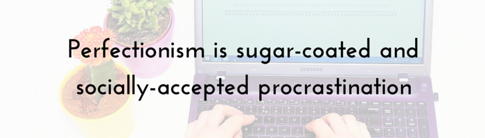 Perfectionism is sugar-coated and socially-accepted procrastination