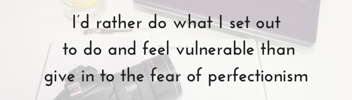 I'd rather do what I set out to do and feel vulnerable than give in to the fear of perfectionism