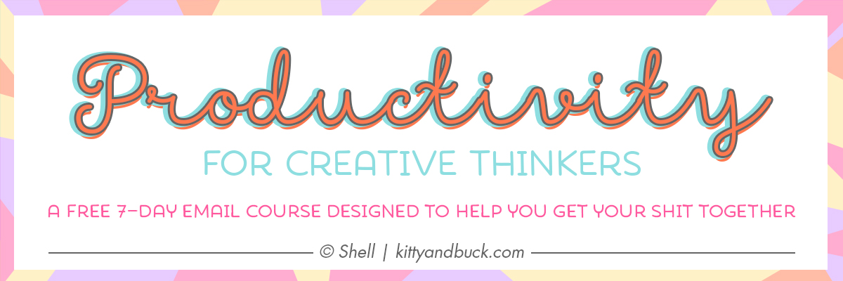 Productivity for Creative Thinkers: A free 7 day email course designed to help you get shit done! Created by Shell   Kitty & Buck