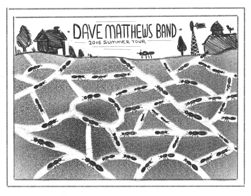 This poster would be a DMB version of the classic ant farm you had as a kid. The tour dates could go on the ants, maybe incorporate some little sticks & leaves for them to be carrying.