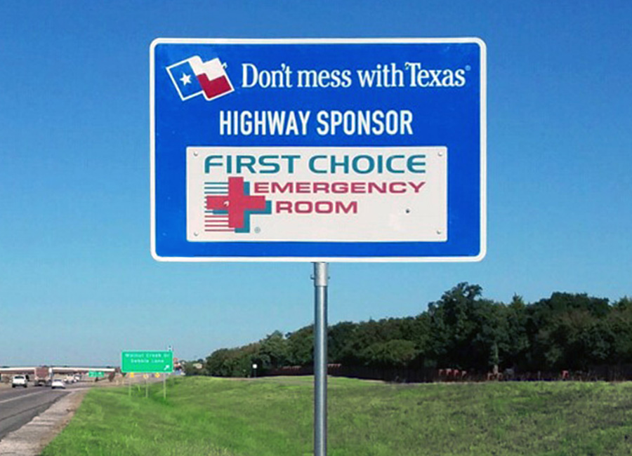 """Texas Sponsor A Highway® is a new and unique opportunity for businesses like  First Choice Emergency Room  to gain positive brand exposure and co-brand with Don't mess with Texas®. The program gives us the ability to target our customers based on specific signage locations throughout four different markets within Texas. Texas Sponsor A Highway® has been very responsive, handled all communications with the Texas Department of Transportation (TxDOT), and has been able to install our signs simultaneously in each market, giving us an immediate expansive presence. Our Account Manager Andy, made excellent recommendations and did a great job helping us to implement this program in a way that would drive success to our business and keep things on track.""    -  Steven Lobo, Marketing Analyst for First Choice Emergency Room"