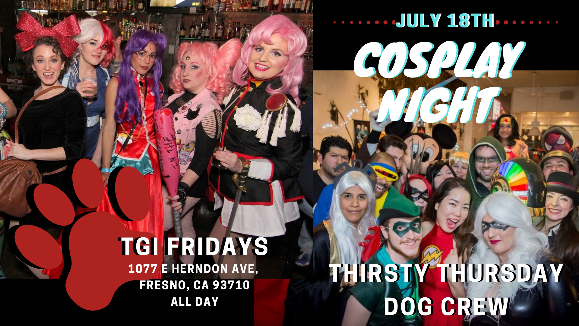 Cosplay + Awesome Animal Cause = 1 Great Night to remember!   TGI Fridays is hosting a Cosplay Night and our Dog Crew was invited to earn kick back from the fun! At the least we will be visually dazzled while we dine and at most some of us may get in on the fun too! Hehehe. As always, all proceeds from this event will benefit Fresno Humane's medical fund helping sick or injured pets have access to great medical care. Help us help the homeless animals of Fresno County. We hope to see you there even if we don't recognize you. 🤪 Music will be poppin' with a DJ & you can join a Costume Contest too!