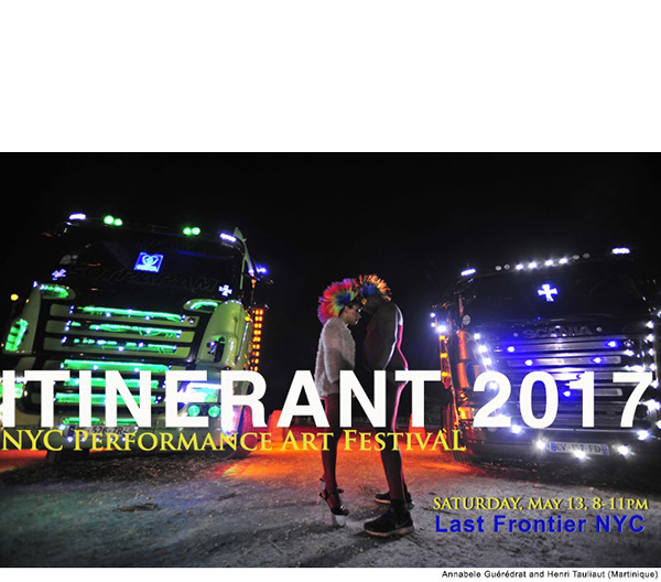 ITINERANT 2017 - SAT, MAY 12, 20178PM @ Last Fontier NYCPERFORMANCE ART FESTIVAL OPENING ITINERANT, New York City's annual Performance Art festival, will launch its 2017 program on Saturday, May 13th, 8 - 11 pm at Last Frontier NYC in Greenpoint, Brooklyn. The festival continues through May 21st with the presentations of performances and public interventions in different venues in the city: Queens Museum, Socrates Sculpture Park, The Bronx Museum of the Arts, Grace Exhibition Space, Panoply Performance Laboratory, and Flushing Meadows Corona Park.
